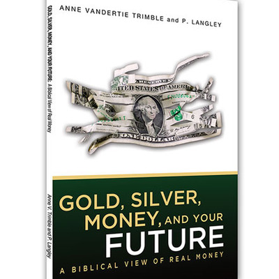 Gold, silver, money and your future: a biblical view of real money
