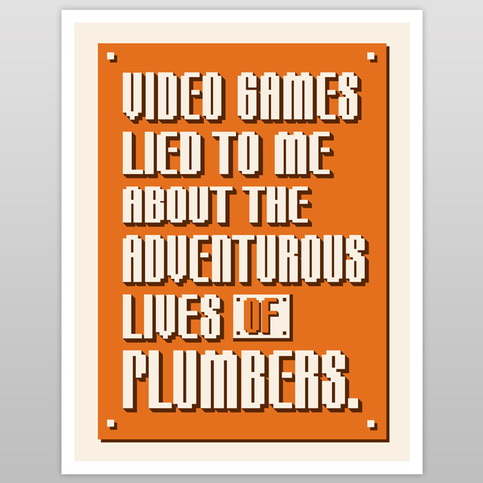Video Games Lied To Me About The Adventurous Lives Of Plumbers (print)