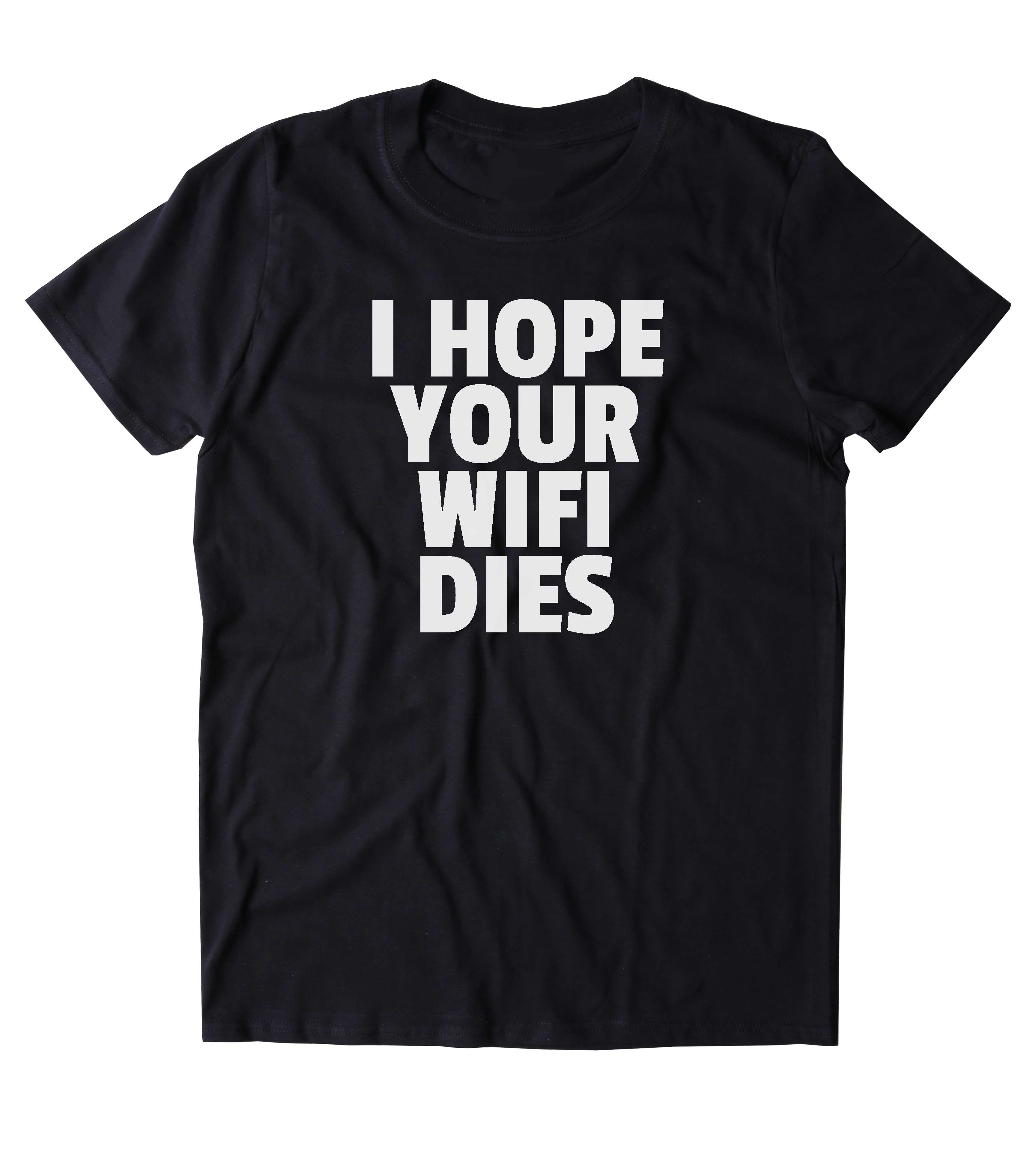 e2327404 I Hope Your Wifi Dies T-Shirt Funny Internet Addict Social Media Blogger  Tumblr Sarcastic Clothing Shirt on Storenvy